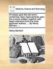 An Essay Upon the Silk-Worm: Containing Many Improvements Upon This Curious Subject; Together with Large Collections from the Most Approved Authors. ... by Henry Barham, ... by Henry Barham (Paperback / softback, 2010)
