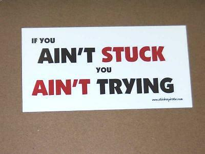 Ain/'t Stuck Ain/'t Trying Funny Bumper Sticker Decal