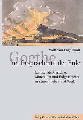 Goethe Im Gespräch Mit Der Erde: Landschaft, Gesteine, Mineralien Und Erdgeschic