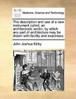 The Description and Use of a New Instrument Called, an Architectonic Sector, by Which Any Part of Architecture May Be Drawn with Facility and Exactness. by John Joshua Kirby (Paperback / softback, 2010)