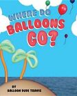 Where Do Balloons Go? by Balloon Dude Travis (Hardback, 2014)