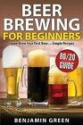 Beer Brewing for Beginners: Home Brew Your First Beer with the Easy 80/20 Guide to Completing Delicious, Craft Homebrews with Simple Recipes by Benjamin Green (Paperback / softback, 2014)