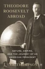 Theodore Roosevelt Abroad : Nature, Empire, and the Journey of an American President by J. Lee Thompson (2010, Hardcover)