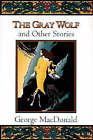 The Gray Wolf: And Other Stories by George MacDonald (Paperback, 1959)