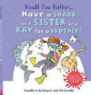 Would You Rather: Have a Shark for a Sister or a Ray for a Brother? by Camilla de le Bedoyere (Paperback, 2016)