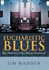 Eucharistic Blues: Reviewing the Mass Exodus by Jim Madden (Hardback, 2012)