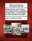 Report of the Joint Library Committee of the Legislature of New-York, on the Subject of International Exchanges. by John Lawrence Smith (Paperback / softback, 2012)