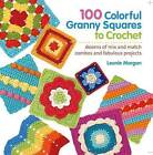 100 Colorful Granny Squares to Crochet: Dozens of Mix and Match Combos and Fabulous Projects by Leonie Morgan (Paperback / softback, 2013)