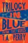 Trilogy in Blue: From the Ashes by T a Perry (Paperback / softback, 2009)