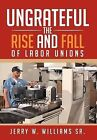 Ungrateful: The Rise and Fall of Labor Unions by Jerry W Williams Sr (Hardback, 2012)