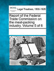 Report of the Federal Trade Commission on the Meat-Packing Industry. Volume 5 of 6 by Gale, Making of Modern Law (Paperback / softback, 2011)