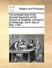 The Principal Acts of the General Assembly of the Church of Scotland, Conveen'd at Edinburgh, the 8. Day of May, 1740. ... by Multiple Contributors (Paperback / softback, 2010)