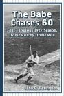 The Babe Chases 60: That Fabulous 1927 Season, Home Run by Home Run by John G. Robertson (Paperback, 2014)
