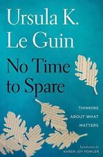 No Time to Spare : Thinking about What Matters by Ursula K. Le Guin (2017, Hardcover)