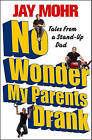 No Wonder My Parents Drank: Tales from a Stand-Up Dad by Jay Mohr (Paperback / softback, 2011)