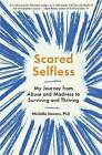 Scared Selfless: My Journey from Abuse and Madness to Surviving and Thriving by Michelle Stevens (Hardback, 2017)