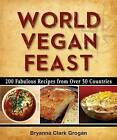 World Vegan Feast: 200 Fabulous Recipes from Over 50 Countries by Bryanna Clark Grogan (Paperback / softback, 2014)