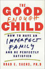 The Good Enough Child: How to Have an Imperfect Family and be Perfectly Satisfied by Brad E. Sachs (Paperback, 2001)