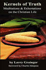 Kernels of Truth: Meditations & Exhortations on the Christian Life by Larry Grainger (Paperback / softback, 2009)