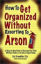 How to Get Organized Without Resorting to Arson: A Step-By-Step Guide to