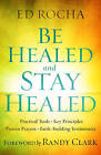 Be Healed and Stay Healed: Practical Tools, Key Principles, Proven Prayers, Faith-Building Testimonies by Ed Rocha (Paperback / softback, 2016)