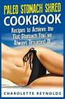 Paleo Stomach Shred Cookbook: Recipes to Achieve the Flat Stomach You've Always Dreamed of by Charolette Reynolds (Paperback / softback, 2015)