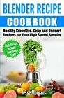Blender Recipe Cookbook: Healthy Smoothie, Soup and Dessert Recipes for Your High Speed Blender by Jesse Morgan (Paperback / softback, 2015)