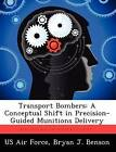 Transport Bombers: A Conceptual Shift in Precision-Guided Munitions Delivery by Bryan J Benson (Paperback / softback, 2012)