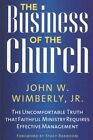 The Business of the Church: The Uncomfortable Truth That Faithful Ministry Requires Effective Management by John W. Wimberly (Paperback, 2010)