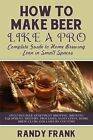 How to Make Beer Like a Pro: Complete Guide to Home Brewing Even in Small Spaces by Randy Frank (Paperback / softback, 2013)