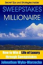Sweepstakes MILLIONAIRE : How to Win a Life of Luxury Through Sweepstakes by...