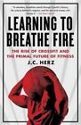 Learning to Breathe Fire: The Rise of Crossfit and the Primal Future of Fitness by J C Herz (Paperback / softback, 2015)