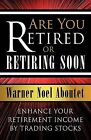 Are You Retired or Retiring Soon?: Enhance Your Retirement Income by Trading Stocks by Warner Noel Aboutet (Paperback, 2009)
