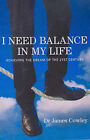 I Need a Balance in My Life: Achieving the Dream of the 21st Century by James Cowley (Paperback, 2004)