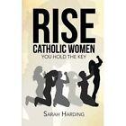 Rise Catholic Women: You Hold the Key by Sarah Harding (Paperback / softback, 2014)