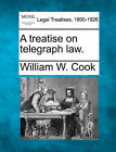 A Treatise on Telegraph Law. by William W Cook (Paperback / softback, 2010)