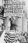 Abandoning American Neutrality: Woodrow Wilson and the Beginning of the Great War, August 1914 - December 1915 by M. Ryan Floyd (Hardback, 2013)