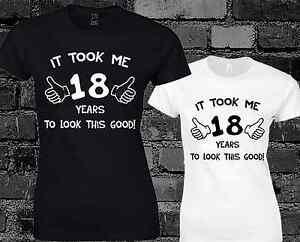 b2cd0bcda It Took Me 18 Years To Look This Good Ladies T Shirt 18th Birthday ...