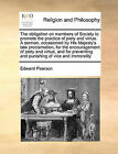 The Obligation on Members of Society to Promote the Practice of Piety and Virtue. a Sermon, Occasioned by His Majesty's Late Proclamation, for the Encouragement of Piety and Virtue, and for Preventing and Punishing of Vice and Immorality by Edward Pearson (Paperback / softback, 2010)