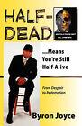 Half-Dead...Means You're Still Half Alive by Byron C. Joyce (Paperback, 2008)