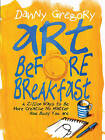 Art Before Breakfast: A Zillion Ways to be More Creative No Matter How Busy You are by Danny Gregory (Paperback, 2015)