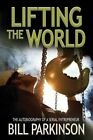 Lifting the World: The Autobiography of a Serial Entrepreneur by Bill Parkinson (Paperback, 2015)