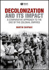 Decolonization and Its Impact: A Comparitive Approach to the End of the Colonial Empires by Martin Shipway (Hardback, 2007)