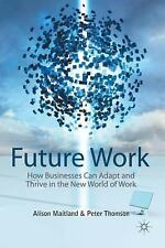 Future Work: How Businesses Can Adapt And Thrive In The New World Of Work: By...