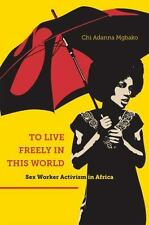 To Live Freely in This World : Sex Worker Activism in Africa by Chi Adanna...