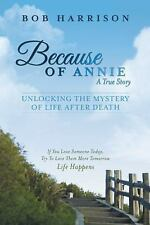Because of Annie : Unlocking the Mystery of Life after Death by Bob Harrison...