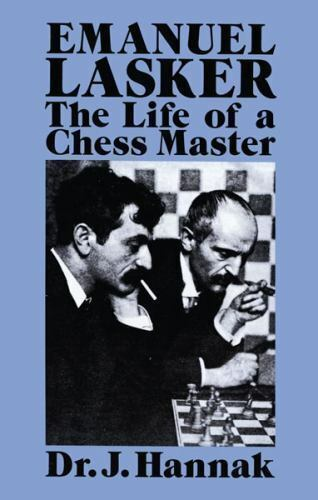Emanuel Lasker: The Life of a Chess Master: By Hannak, Dr. J.