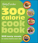 Betty Crocker the 300 Calorie Cookbook: 300 Tasty Meals for Eating Healthy Every Day by Betty Crocker (Paperback, 2010)