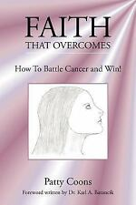 Faith That Overcomes: How To Battle Cancer and Win!