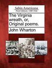 The Virginia Wreath, Or, Original Poems. by John Wharton (Paperback / softback, 2012)
